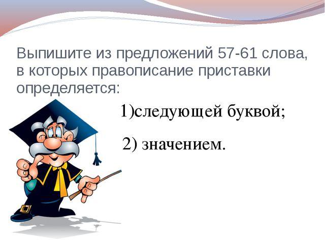 Выпишите из предложений 57-61 слова, в которых правописание приставки определ...