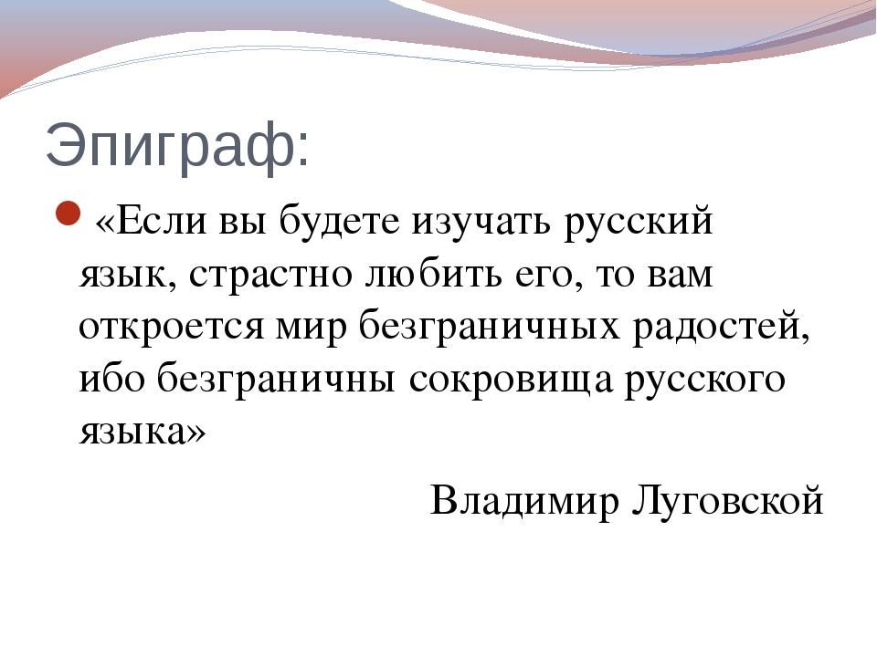 Эпиграф: «Если вы будете изучать русский язык, страстно любить его, то вам от...
