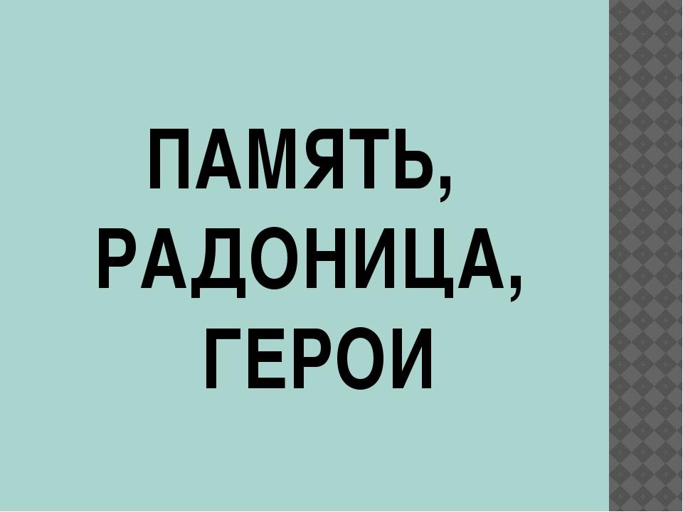 ПАМЯТЬ, РАДОНИЦА, ГЕРОИ