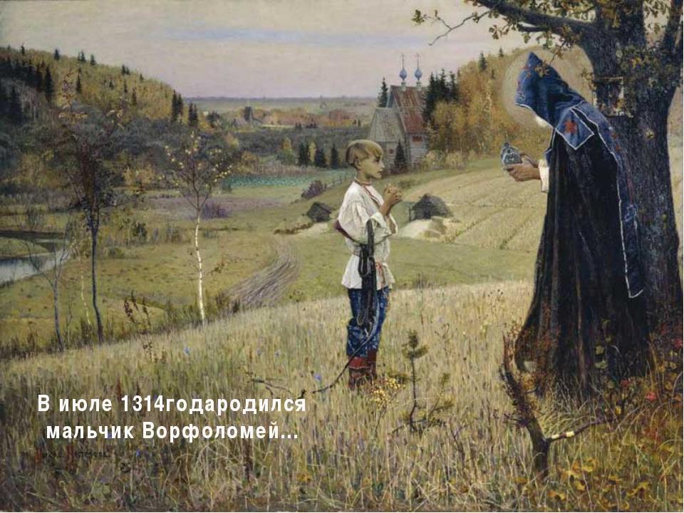 В июле 1314годародился мальчик Ворфоломей…