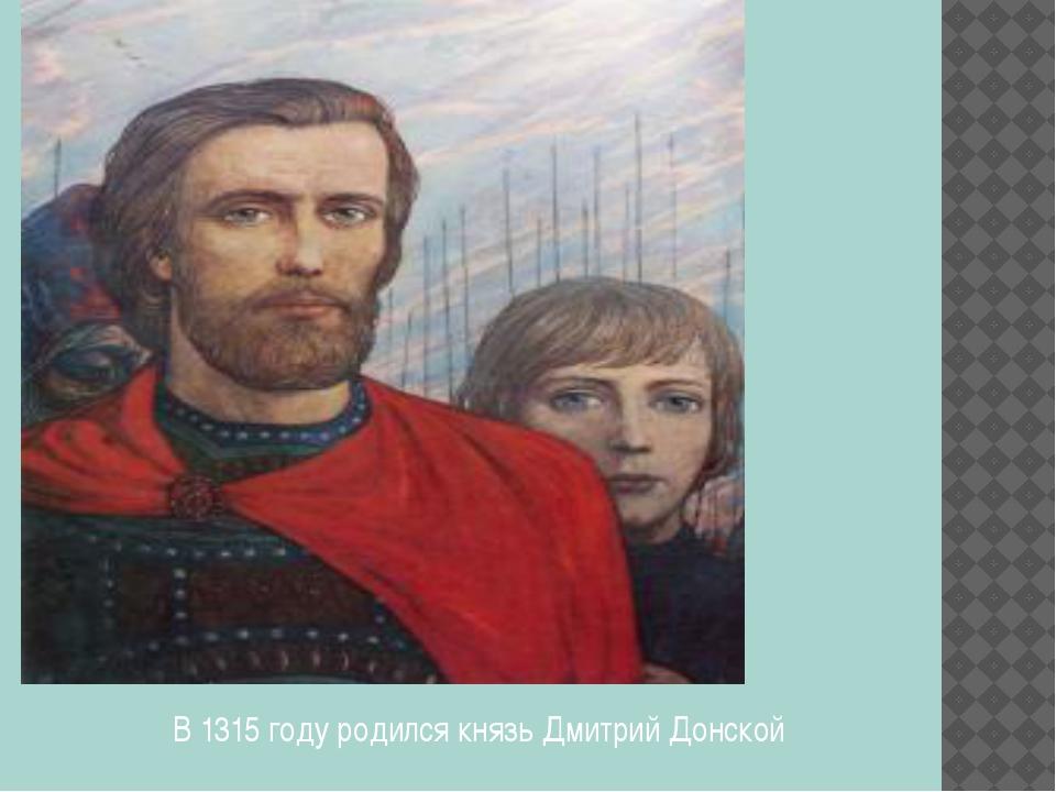 В 1315 году родился князь Дмитрий Донской