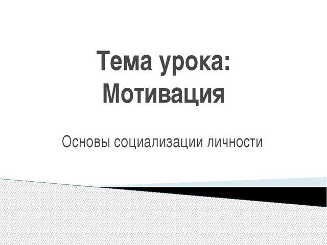 Тема урока: Мотивация Основы социализации личности