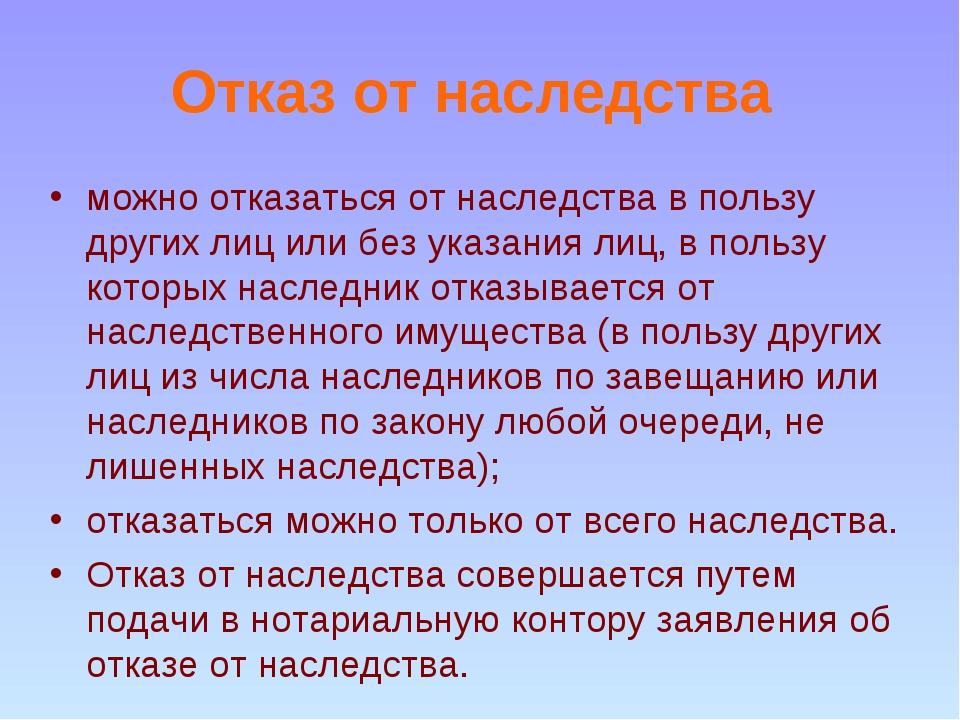 Отказ от наследства можно отказаться от наследства в пользу других лиц или бе...