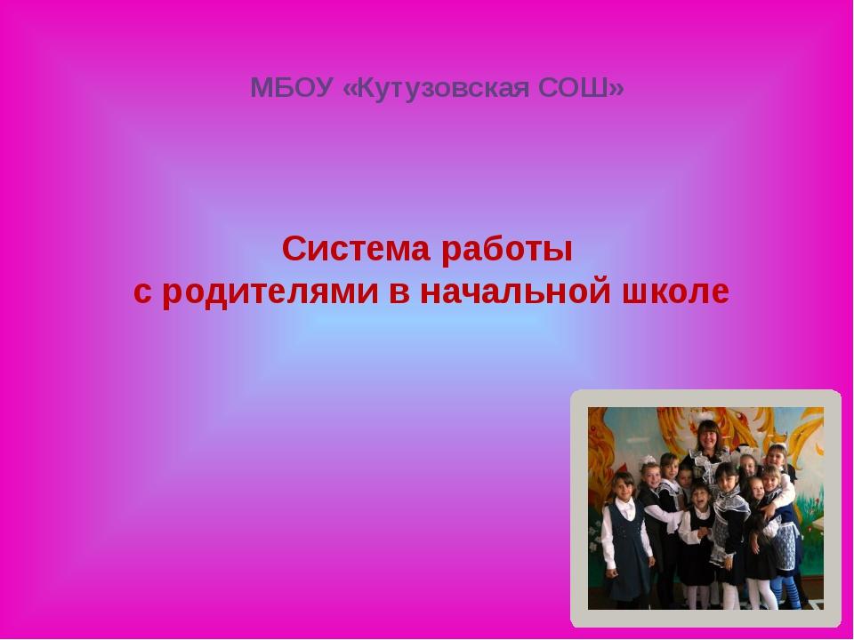 Система работы с родителями в начальной школе МБОУ «Кутузовская СОШ»