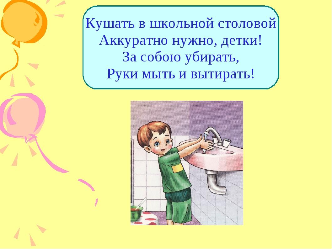 Кушать в школьной столовой Аккуратно нужно, детки! За собою убирать, Руки мыт...