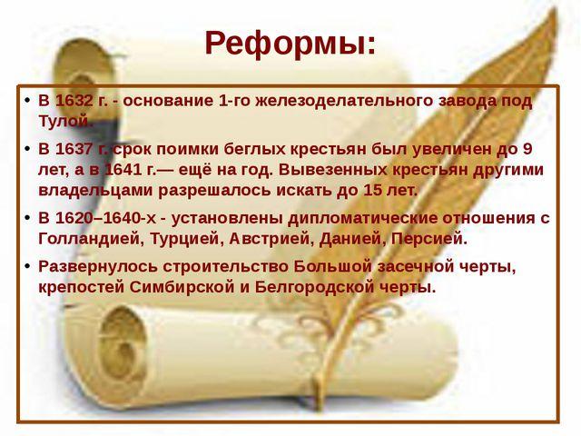 Реформы: В 1632 г. - основание 1-го железоделательного завода под Тулой. В 16...