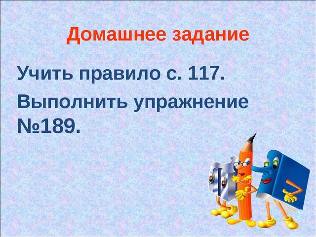 Домашнее задание Учить правило с. 117. Выполнить упражнение №189.