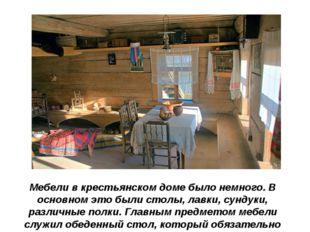 Мебели в крестьянском доме было немного. В основном это были столы, лавки, су