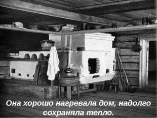 Она хорошо нагревала дом, надолго сохраняла тепло.