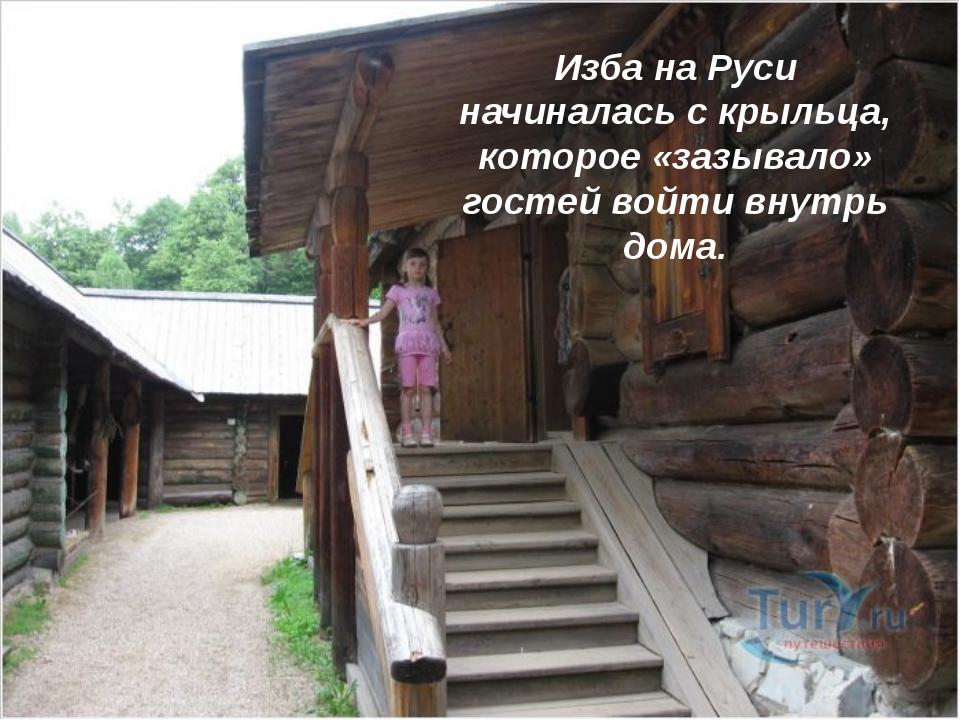 Изба на Руси начиналась с крыльца, которое «зазывало» гостей войти внутрь дома.