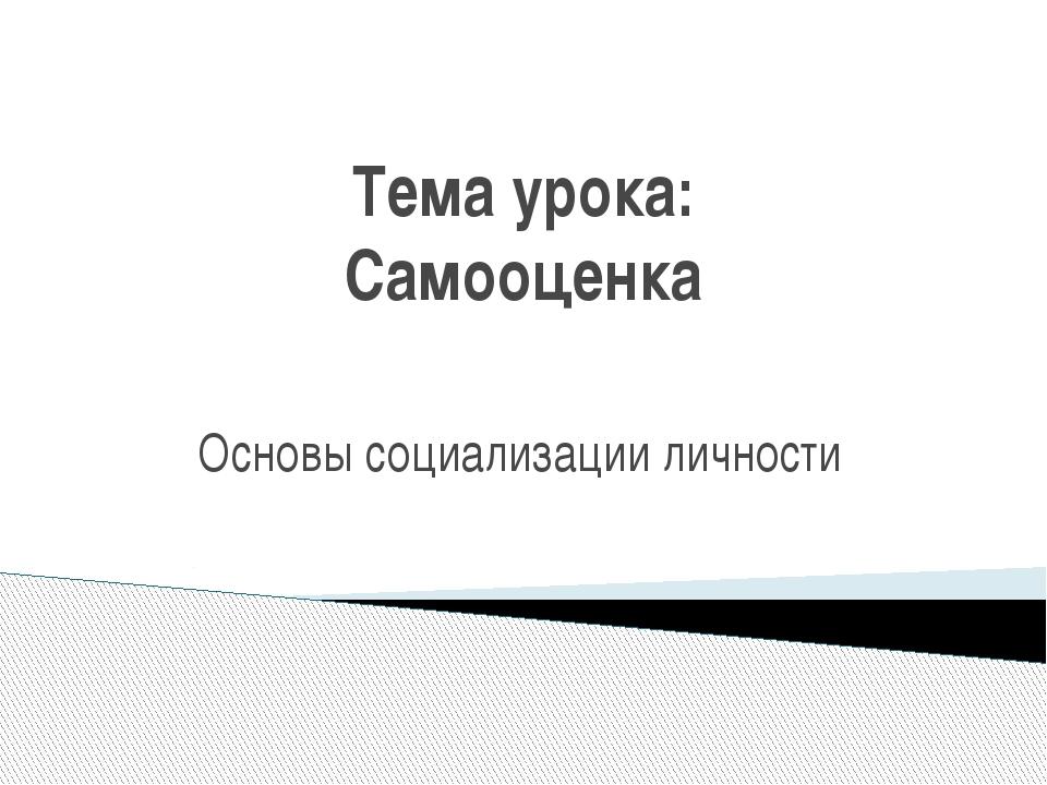 Тема урока: Самооценка Основы социализации личности
