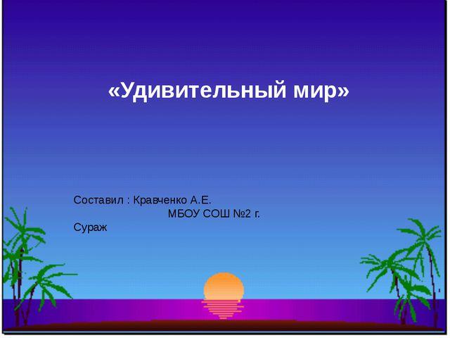 Составил : Кравченко А.Е. МБОУ СОШ №2 г. Сураж «Удивительный мир»