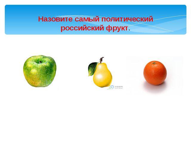 Назовите самый политический российский фрукт.