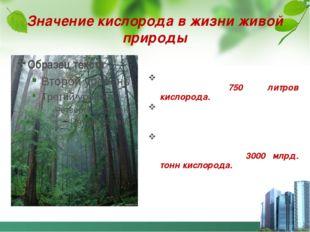 Значение кислорода в жизни живой природы Человек в сутки вдыхает примерно 750