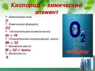 Кислород – химический элемент Химический знак О Химическая формула: О2 Относи
