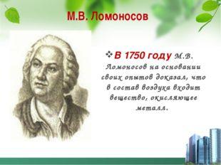 М.В. Ломоносов В 1750 году М.В. Ломоносов на основании своих опытов доказал,