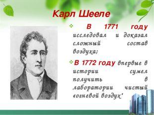 В 1771 году исследовал и доказал сложный состав воздуха; В 1772 году впервые