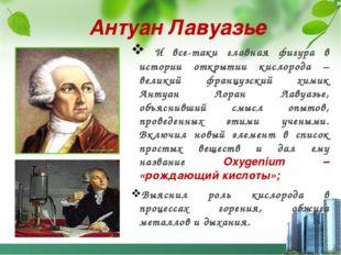 Антуан Лавуазье И все-таки главная фигура в истории открытии кислорода – вели