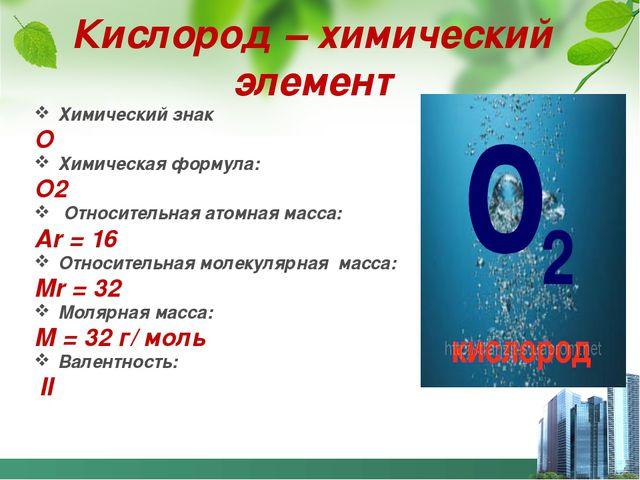 Кислород – химический элемент Химический знак О Химическая формула: О2 Относи...