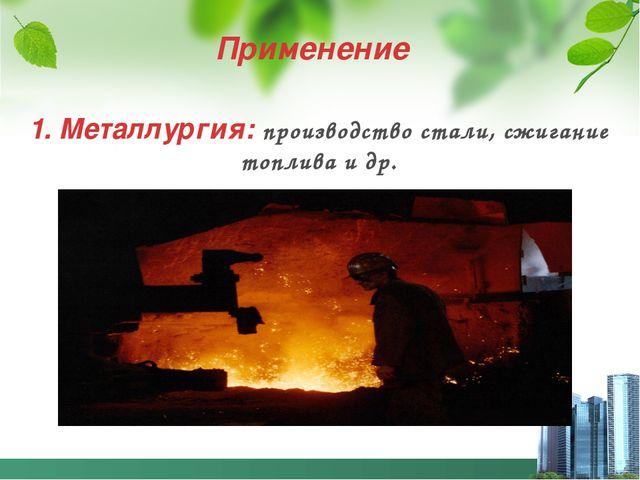 Применение 1. Металлургия: производство стали, сжигание топлива и др.