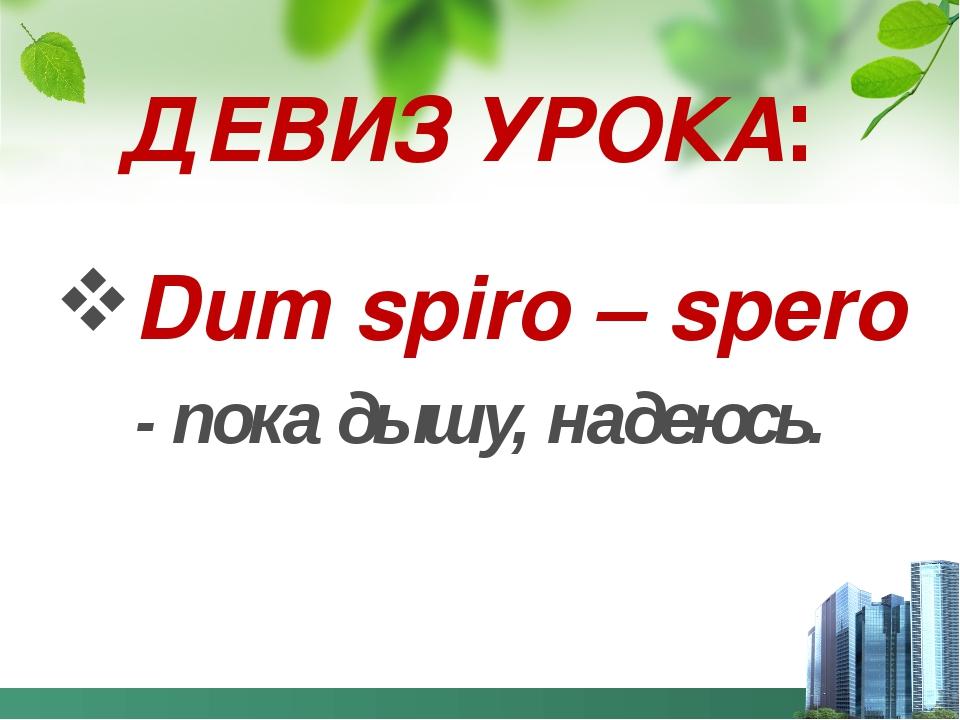 ДЕВИЗ УРОКА: Dum spiro – spero - пока дышу, надеюсь.