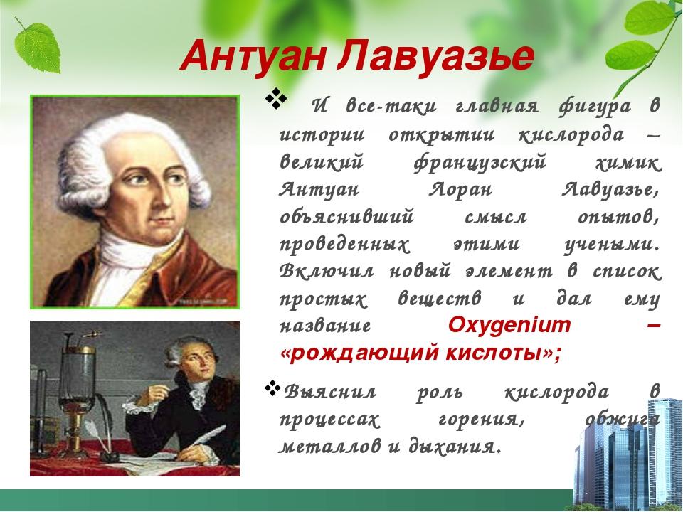 Антуан Лавуазье И все-таки главная фигура в истории открытии кислорода – вели...