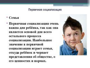 Первичная социализация Семья Первичная социализация очень важна для ребёнка,
