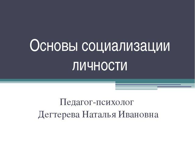 Основы социализации личности Педагог-психолог Дегтерева Наталья Ивановна