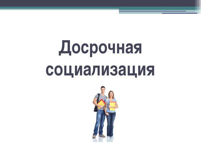 Презентация по ОСЛ на тему Социализация личности  Досрочная социализация