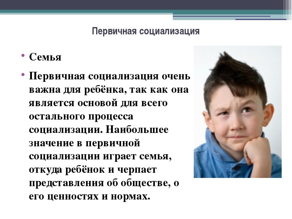 Первичная социализация Семья Первичная социализация очень важна для ребёнка,...