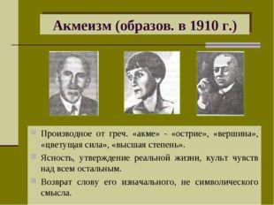 Акмеизм (образов. в 1910 г.) Производное от греч. «акме» - «острие», «вершина