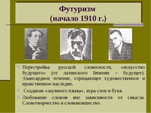 Футуризм (начало 1910 г.) Перестройка русской словесности, «искусство будущег