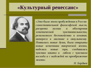 «Культурный ренессанс» «Это была эпоха пробуждения в России самостоятельной ф