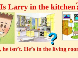 Is Larry in the kitchen? No, he isn't. He's in the living room. ?