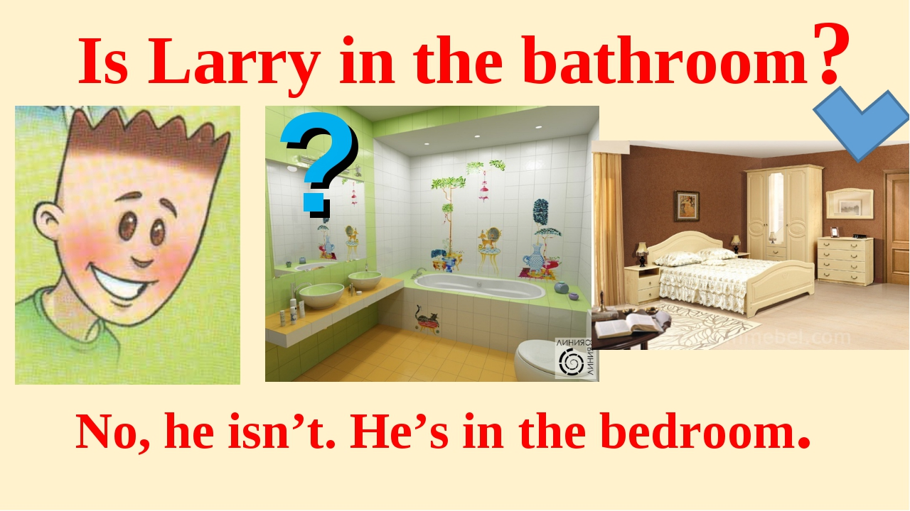 Is Larry in the bathroom? No, he isn't. He's in the bedroom. ?