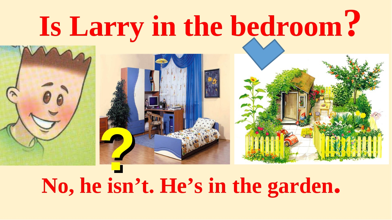 Is Larry in the bedroom? No, he isn't. He's in the garden. ?