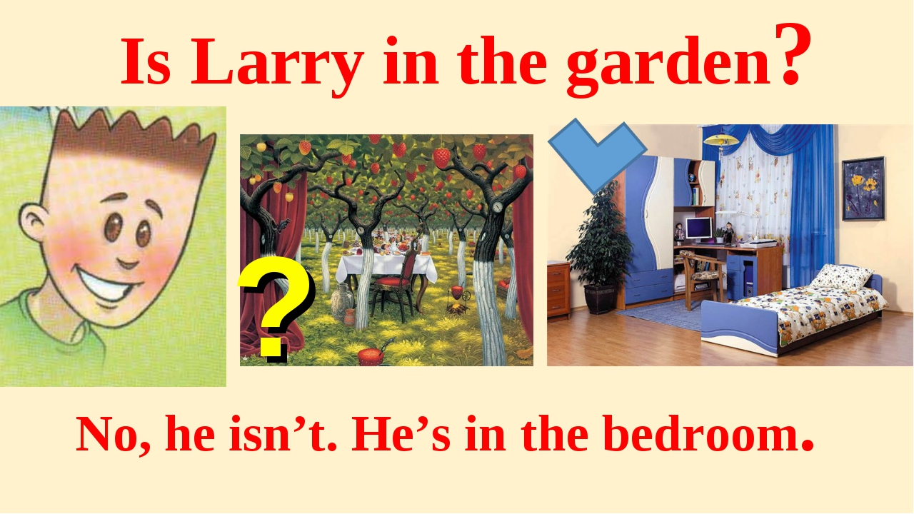 Is Larry in the garden? No, he isn't. He's in the bedroom. ?