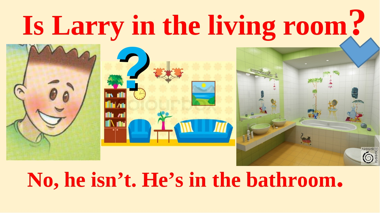 Is Larry in the living room? No, he isn't. He's in the bathroom. ?