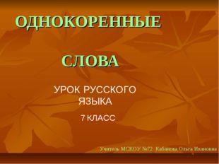ОДНОКОРЕННЫЕ СЛОВА УРОК РУССКОГО ЯЗЫКА 7 КЛАСС Учитель МСКОУ №72 Кабанова Оль