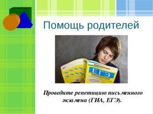 Помощь родителей Проведите репетицию письменного экзамена (ГИА, ЕГЭ).