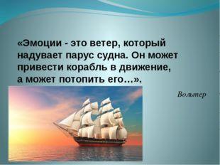 «Эмоции - это ветер, который надувает парус судна. Он может привести корабль
