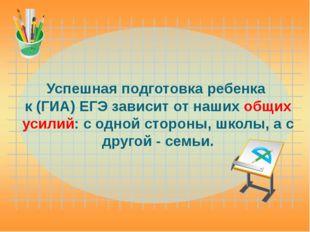 Успешная подготовка ребенка к (ГИА) ЕГЭ зависит от наших общих усилий: с одно
