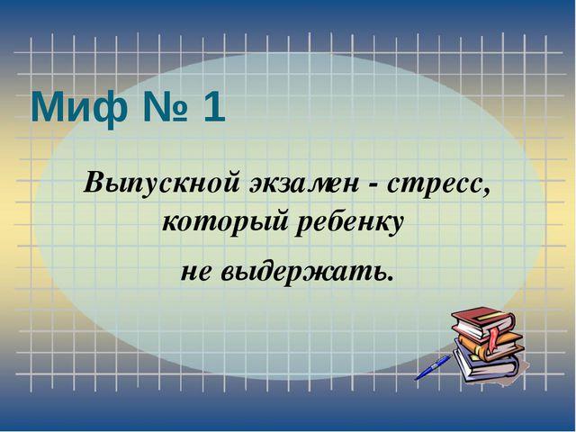 Миф № 1 Выпускной экзамен - стресс, который ребенку не выдержать.
