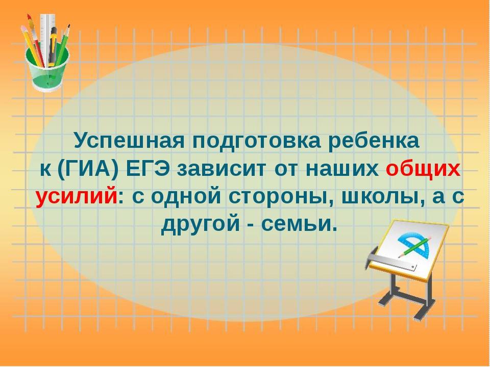 Успешная подготовка ребенка к (ГИА) ЕГЭ зависит от наших общих усилий: с одно...