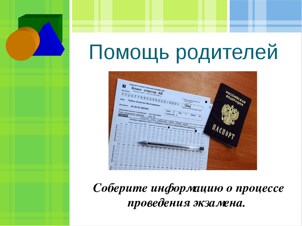 Помощь родителей  Соберите информацию о процессе проведения экзамена.