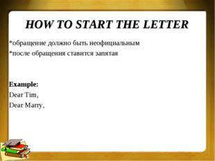 HOW TO START THE LETTER *обращение должно быть неофициальным *после обращения