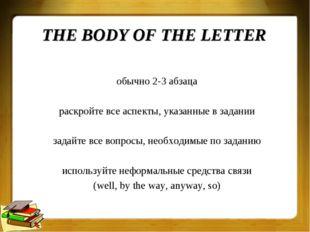 THE BODY OF THE LETTER обычно 2-3 абзаца раскройте все аспекты, указанные в з