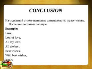 CONCLUSION На отдельной строке напишите завершающую фразу-клише. После нее по