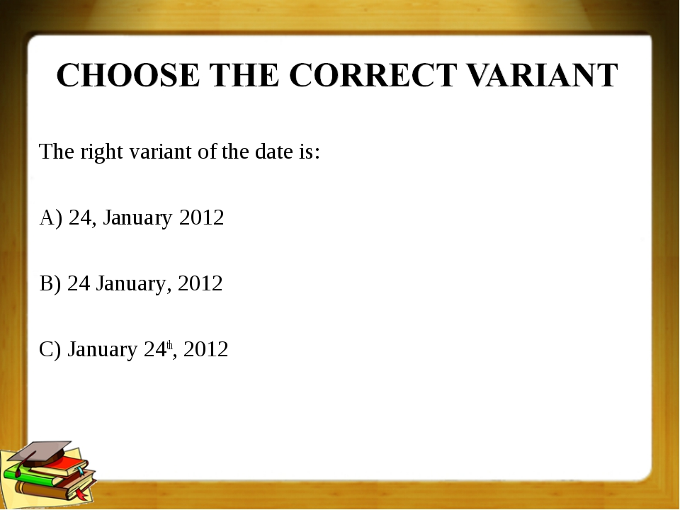 The right variant of the date is: A) 24, January 2012 B) 24 January, 2012 C)...