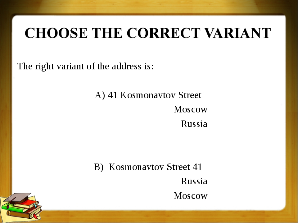 The right variant of the address is: A) 41 Kosmonavtov Street Moscow Russia B...